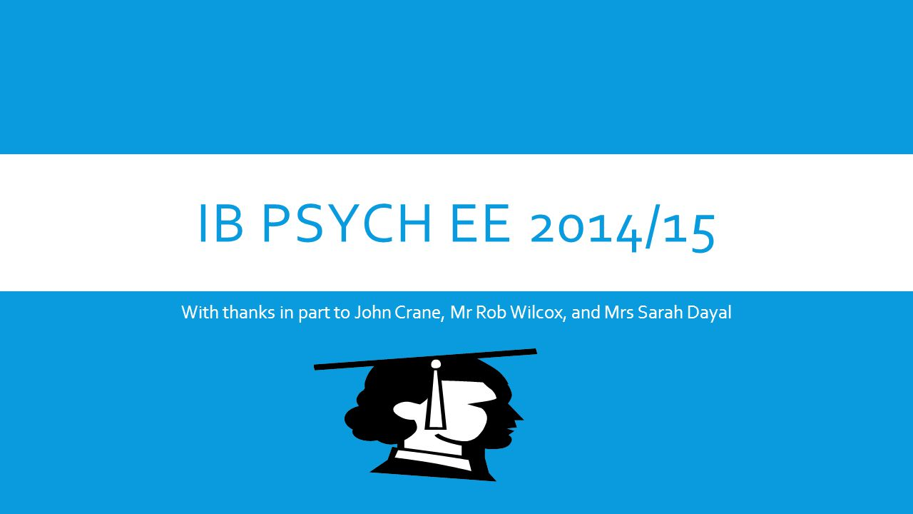 IB PSYCH EE 2014/15 With thanks in part to John Crane, Mr Rob Wilcox, and Mrs Sarah Dayal