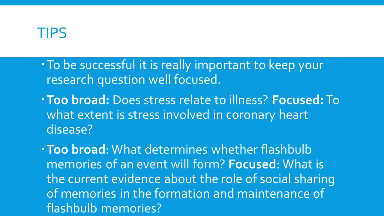 TIPS  To be successful it is really important to keep your research question well focused.