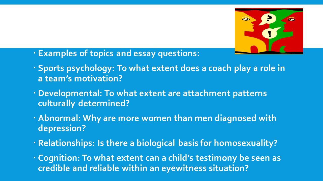  Examples of topics and essay questions:  Sports psychology: To what extent does a coach play a role in a team's motivation.