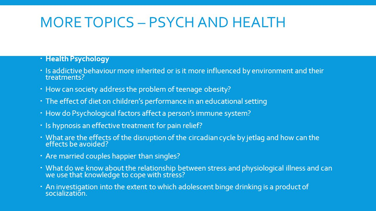 MORE TOPICS – PSYCH AND HEALTH  Health Psychology  Is addictive behaviour more inherited or is it more influenced by environment and their treatments.