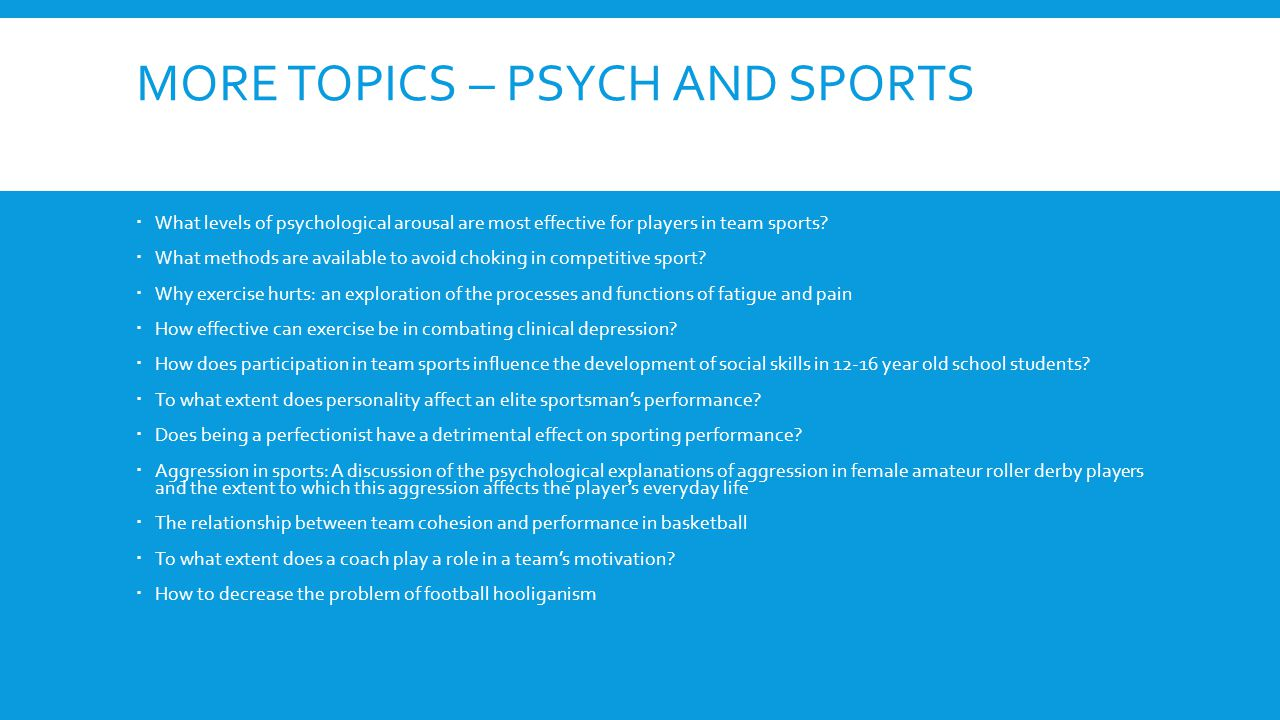 MORE TOPICS – PSYCH AND SPORTS  What levels of psychological arousal are most effective for players in team sports.
