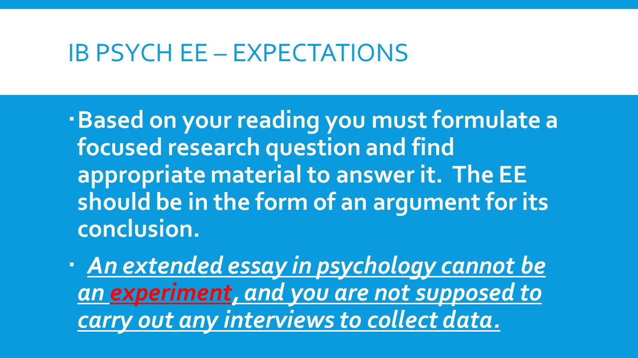 IB PSYCH EE – EXPECTATIONS  Based on your reading you must formulate a focused research question and find appropriate material to answer it.