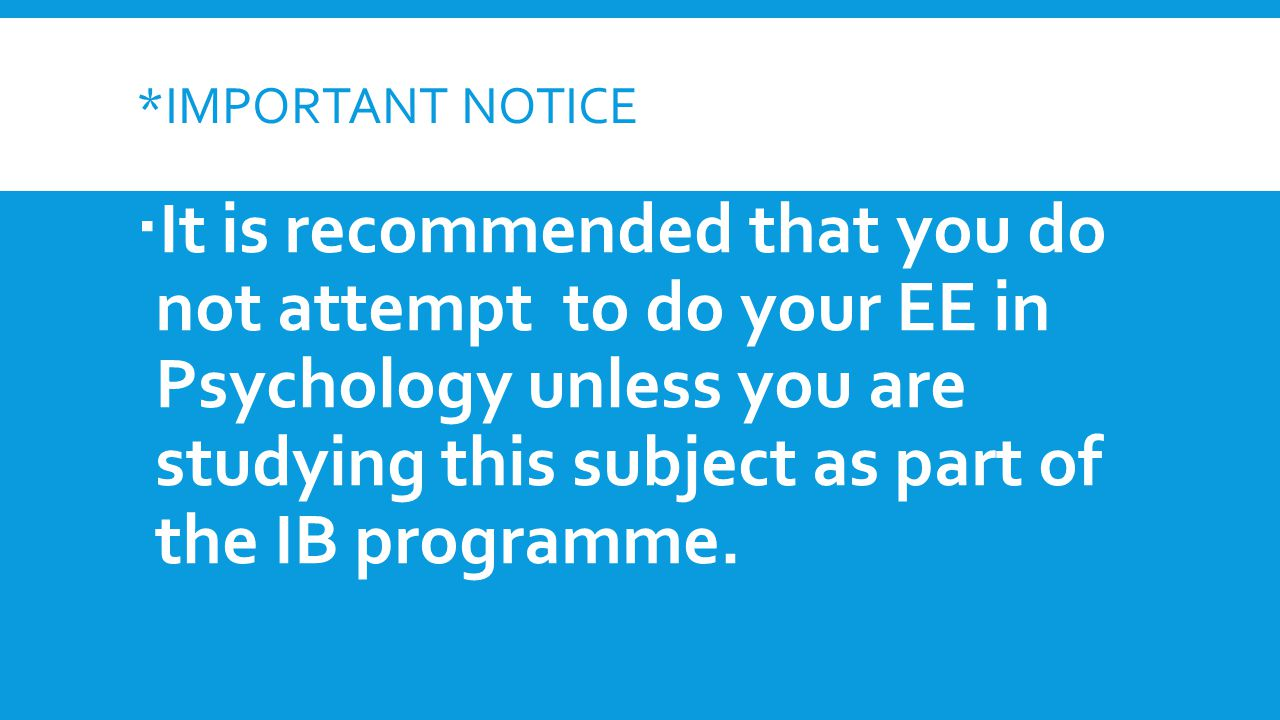 *IMPORTANT NOTICE  It is recommended that you do not attempt to do your EE in Psychology unless you are studying this subject as part of the IB programme.