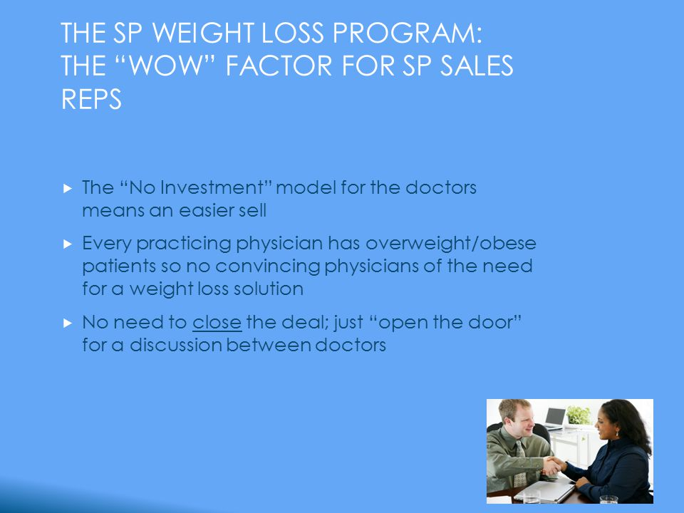 THE SP WEIGHT LOSS PROGRAM: THE WOW FACTOR FOR SP SALES REPS  The No Investment model for the doctors means an easier sell  Every practicing physician has overweight/obese patients so no convincing physicians of the need for a weight loss solution  No need to close the deal; just open the door for a discussion between doctors