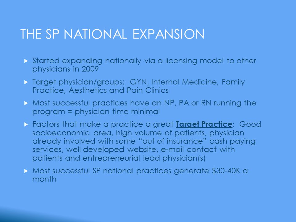 THE SP NATIONAL EXPANSION  Started expanding nationally via a licensing model to other physicians in 2009  Target physician/groups: GYN, Internal Medicine, Family Practice, Aesthetics and Pain Clinics  Most successful practices have an NP, PA or RN running the program = physician time minimal  Factors that make a practice a great Target Practice : Good socioeconomic area, high volume of patients, physician already involved with some out of insurance cash paying services, well developed website, e-mail contact with patients and entrepreneurial lead physician(s)  Most successful SP national practices generate $30-40K a month