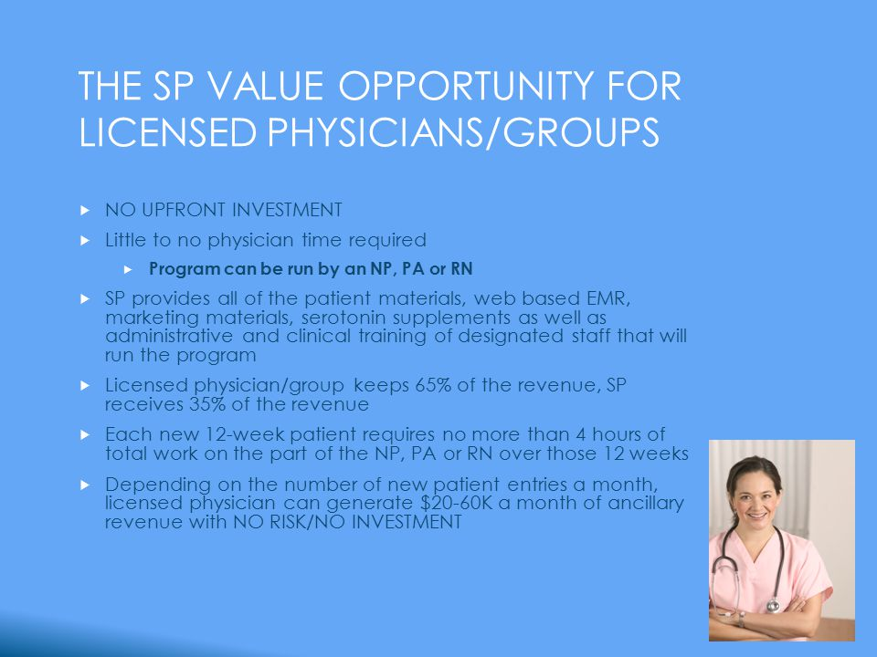THE SP VALUE OPPORTUNITY FOR LICENSED PHYSICIANS/GROUPS  NO UPFRONT INVESTMENT  Little to no physician time required  Program can be run by an NP, PA or RN  SP provides all of the patient materials, web based EMR, marketing materials, serotonin supplements as well as administrative and clinical training of designated staff that will run the program  Licensed physician/group keeps 65% of the revenue, SP receives 35% of the revenue  Each new 12-week patient requires no more than 4 hours of total work on the part of the NP, PA or RN over those 12 weeks  Depending on the number of new patient entries a month, licensed physician can generate $20-60K a month of ancillary revenue with NO RISK/NO INVESTMENT