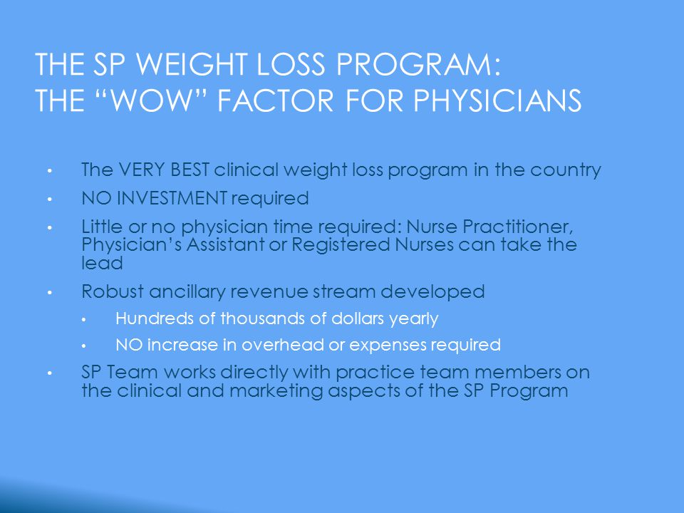 THE SP WEIGHT LOSS PROGRAM: THE WOW FACTOR FOR PHYSICIANS The VERY BEST clinical weight loss program in the country NO INVESTMENT required Little or no physician time required: Nurse Practitioner, Physician's Assistant or Registered Nurses can take the lead Robust ancillary revenue stream developed Hundreds of thousands of dollars yearly NO increase in overhead or expenses required SP Team works directly with practice team members on the clinical and marketing aspects of the SP Program
