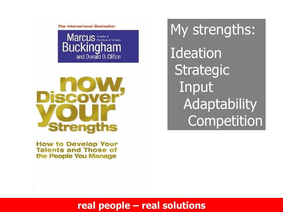 real people – real solutions My strengths: Ideation Strategic Input Adaptability Competition