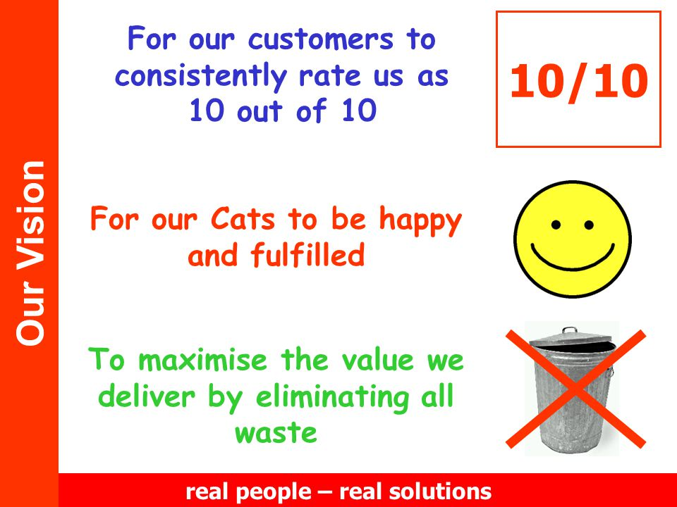 real people – real solutions Our Vision For our customers to consistently rate us as 10 out of 10 10/10 To maximise the value we deliver by eliminating all waste For our Cats to be happy and fulfilled