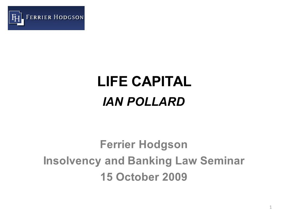 1 LIFE CAPITAL IAN POLLARD Ferrier Hodgson Insolvency and Banking Law Seminar 15 October 2009
