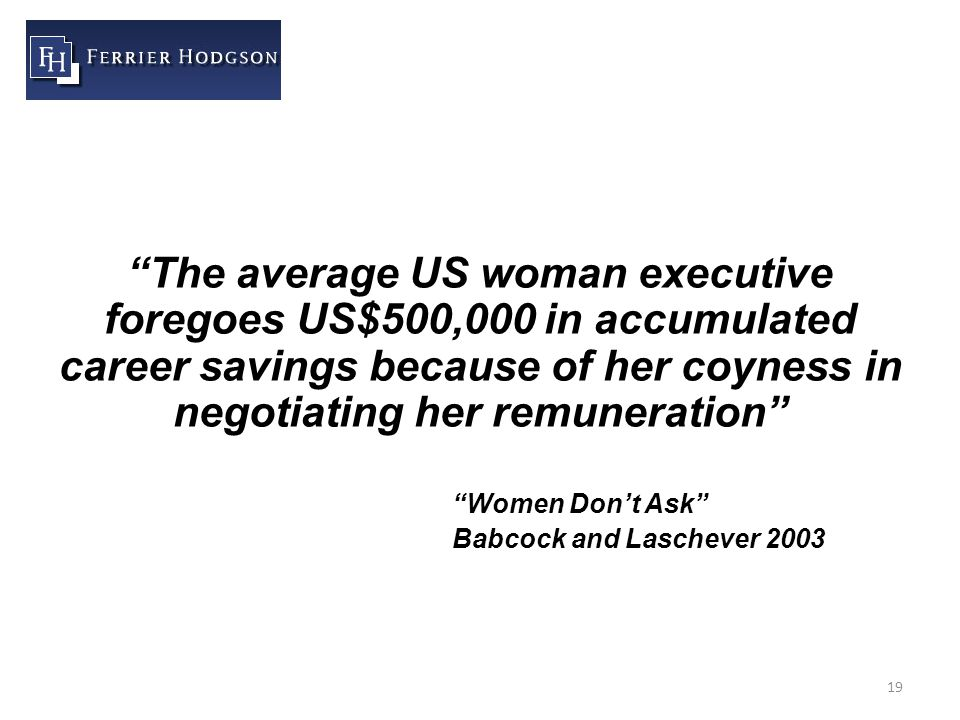 19 The average US woman executive foregoes US$500,000 in accumulated career savings because of her coyness in negotiating her remuneration Women Don't Ask Babcock and Laschever 2003
