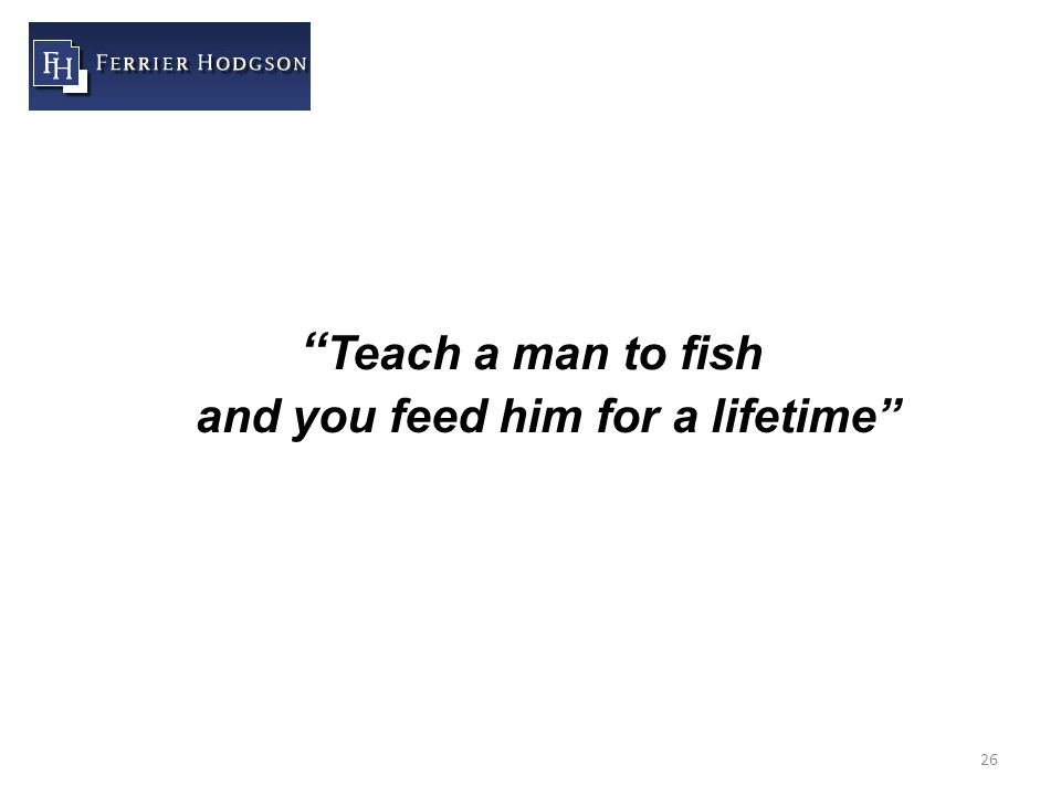26 Teach a man to fish and you feed him for a lifetime