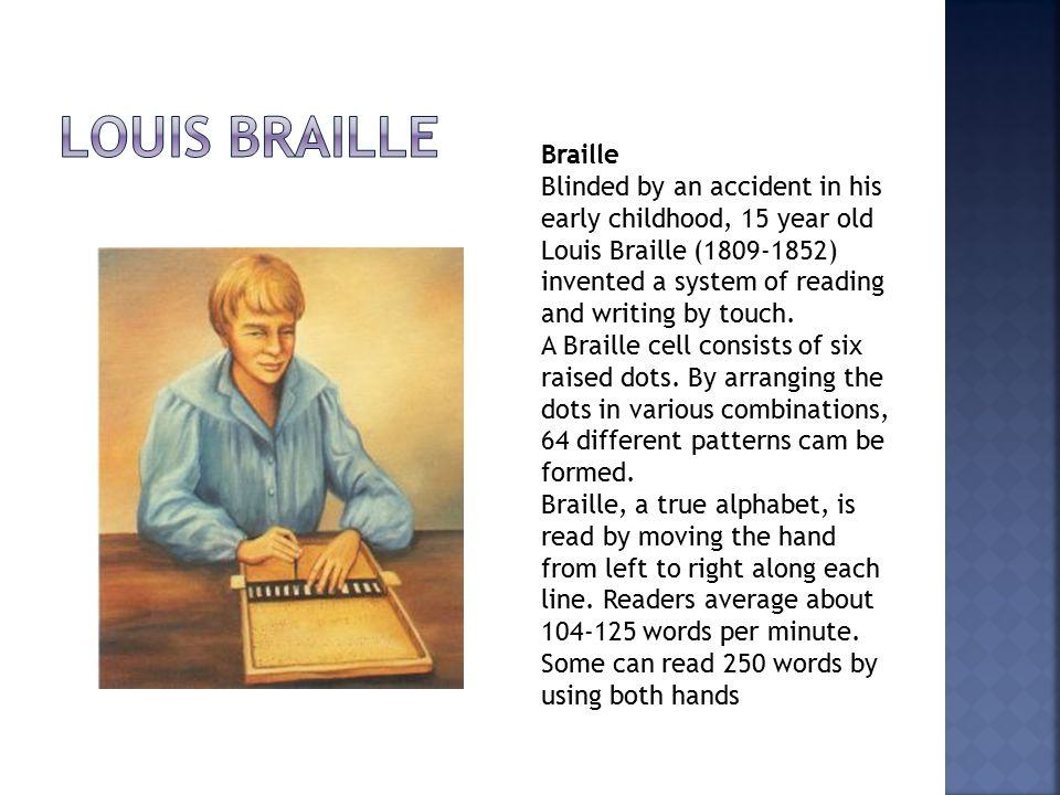 Braille Blinded by an accident in his early childhood, 15 year old Louis Braille (1809-1852) invented a system of reading and writing by touch.