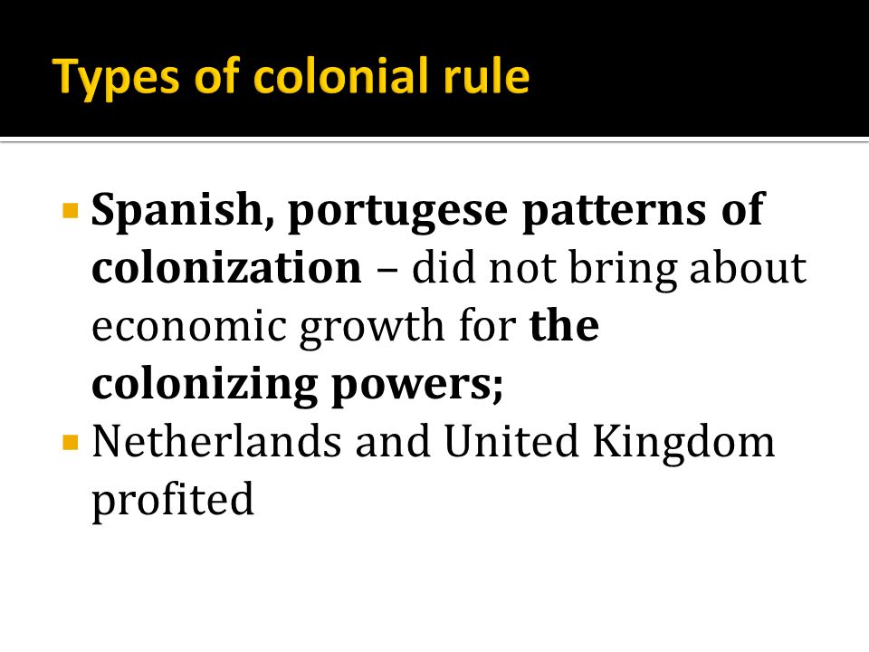  Spanish, portugese patterns of colonization – did not bring about economic growth for the colonizing powers;  Netherlands and United Kingdom profited