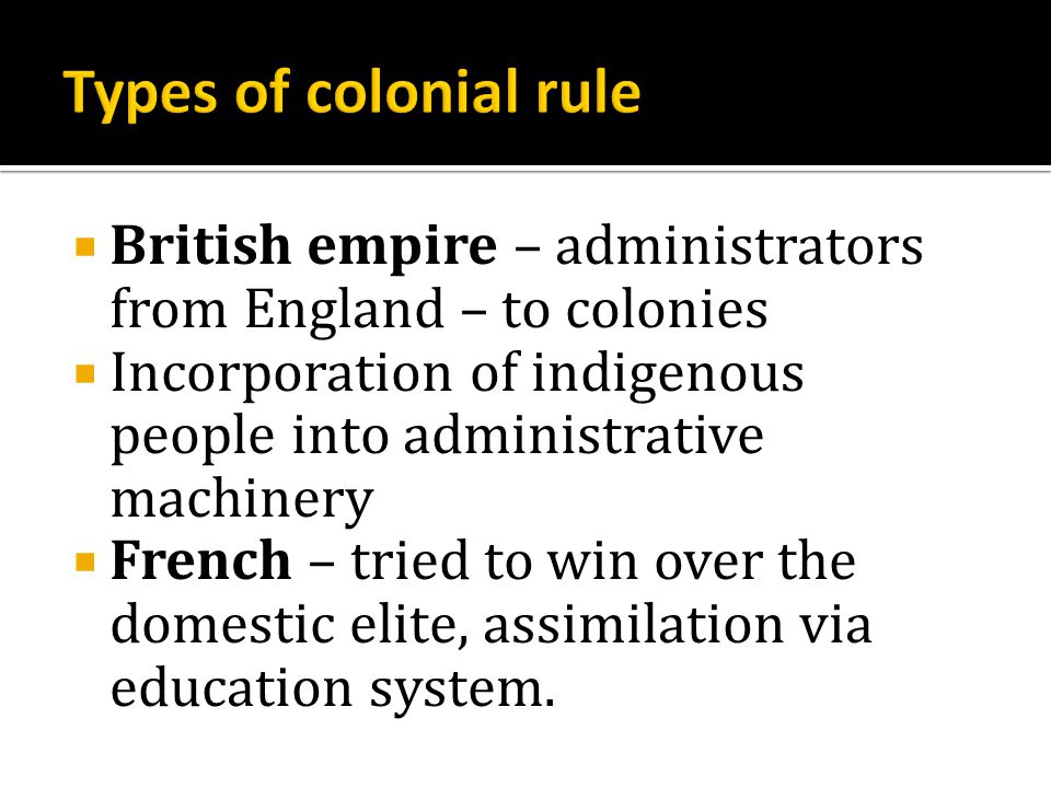  British empire – administrators from England – to colonies  Incorporation of indigenous people into administrative machinery  French – tried to win over the domestic elite, assimilation via education system.