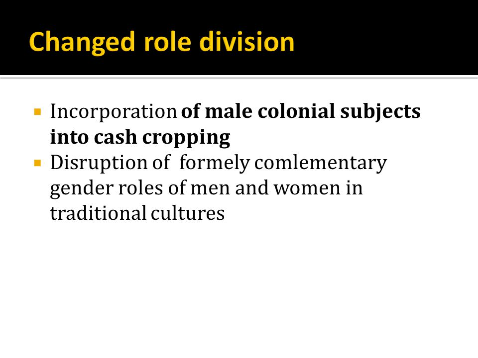  Incorporation of male colonial subjects into cash cropping  Disruption of formely comlementary gender roles of men and women in traditional cultures