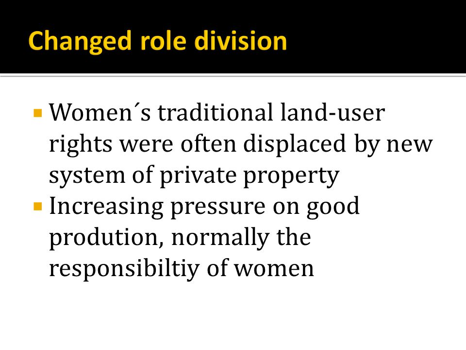  Women´s traditional land-user rights were often displaced by new system of private property  Increasing pressure on good prodution, normally the responsibiltiy of women