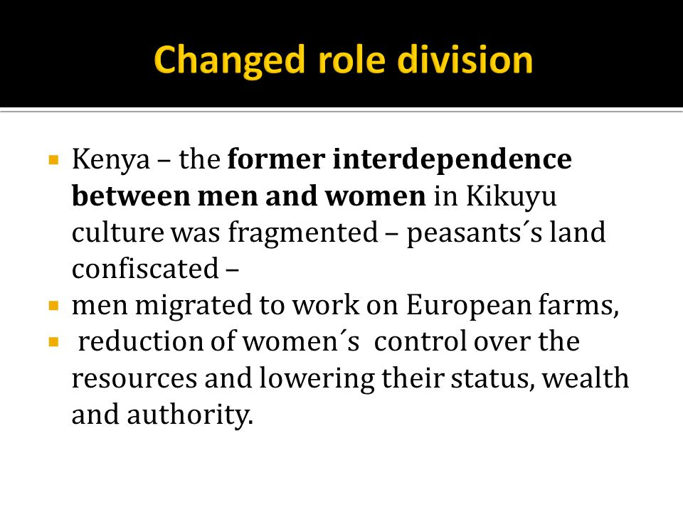  Kenya – the former interdependence between men and women in Kikuyu culture was fragmented – peasants´s land confiscated –  men migrated to work on European farms,  reduction of women´s control over the resources and lowering their status, wealth and authority.