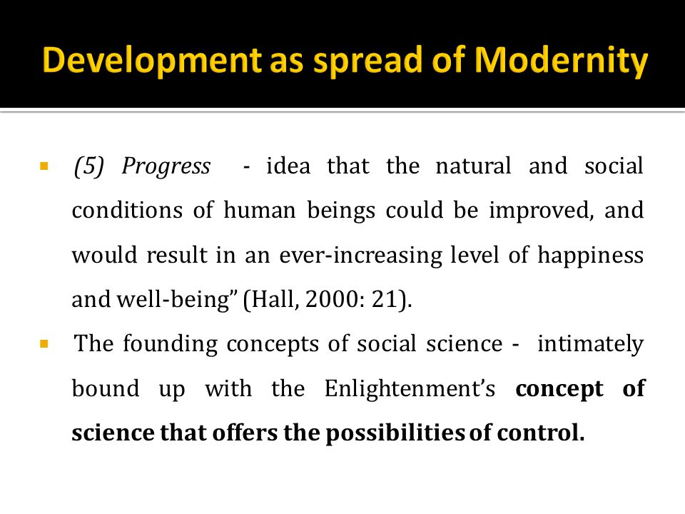  (5) Progress - idea that the natural and social conditions of human beings could be improved, and would result in an ever-increasing level of happiness and well-being (Hall, 2000: 21).