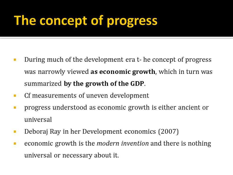  During much of the development era t- he concept of progress was narrowly viewed as economic growth, which in turn was summarized by the growth of the GDP.