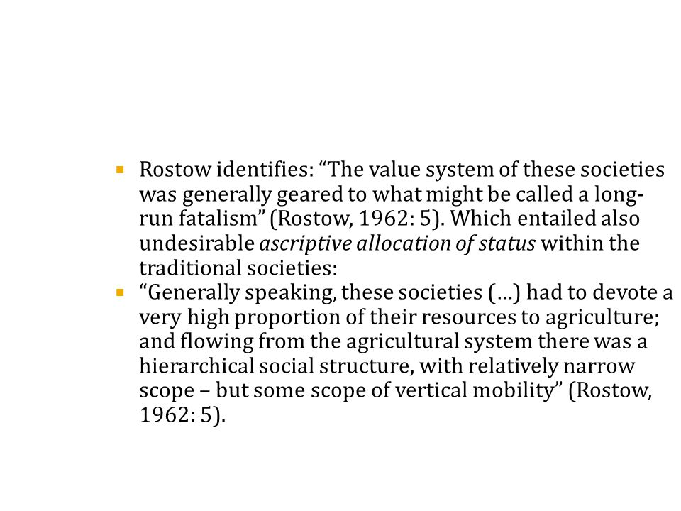  Rostow identifies: The value system of these societies was generally geared to what might be called a long- run fatalism (Rostow, 1962: 5).