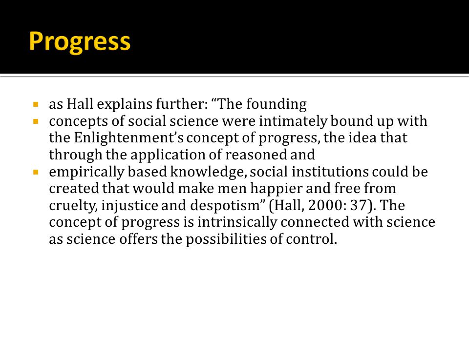  as Hall explains further: The founding  concepts of social science were intimately bound up with the Enlightenment's concept of progress, the idea that through the application of reasoned and  empirically based knowledge, social institutions could be created that would make men happier and free from cruelty, injustice and despotism (Hall, 2000: 37).