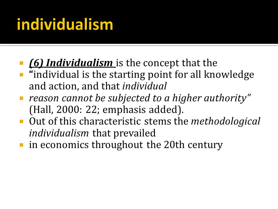  (6) Individualism is the concept that the  individual is the starting point for all knowledge and action, and that individual  reason cannot be subjected to a higher authority (Hall, 2000: 22; emphasis added).