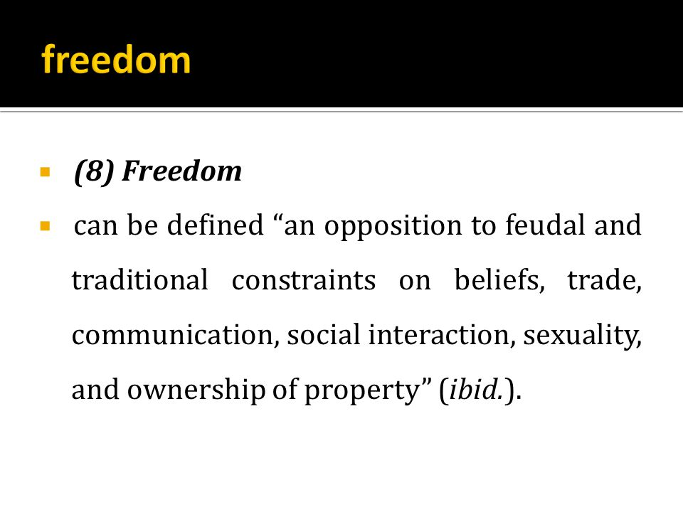  (8) Freedom  can be defined an opposition to feudal and traditional constraints on beliefs, trade, communication, social interaction, sexuality, and ownership of property (ibid.).