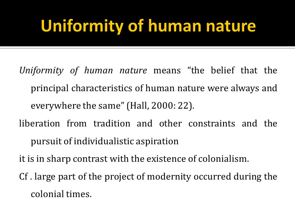 Uniformity of human nature means the belief that the principal characteristics of human nature were always and everywhere the same (Hall, 2000: 22).