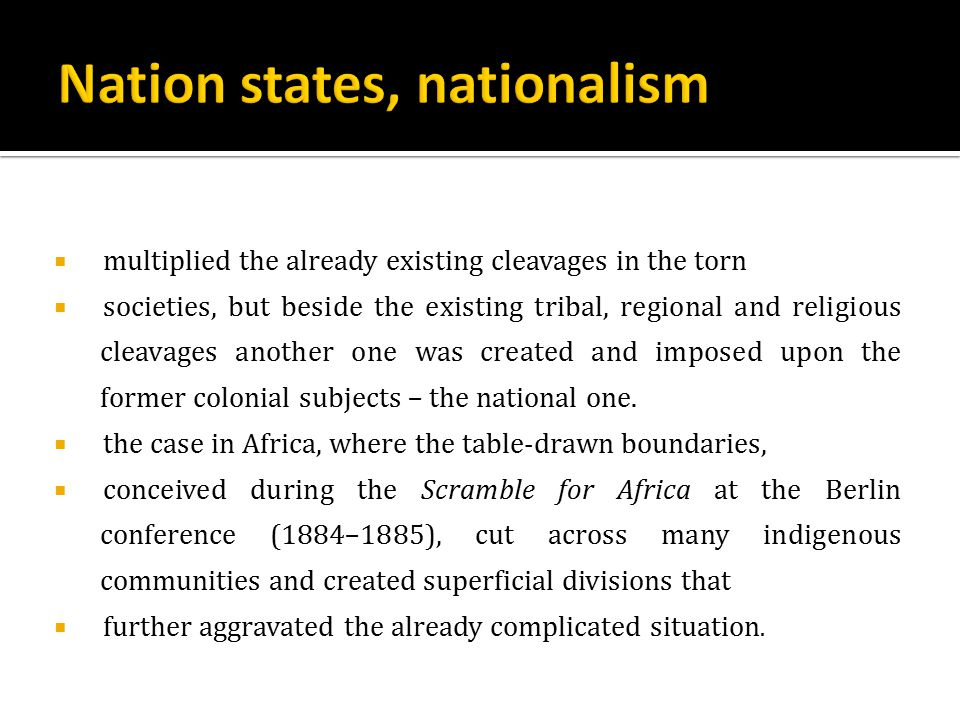  multiplied the already existing cleavages in the torn  societies, but beside the existing tribal, regional and religious cleavages another one was created and imposed upon the former colonial subjects – the national one.