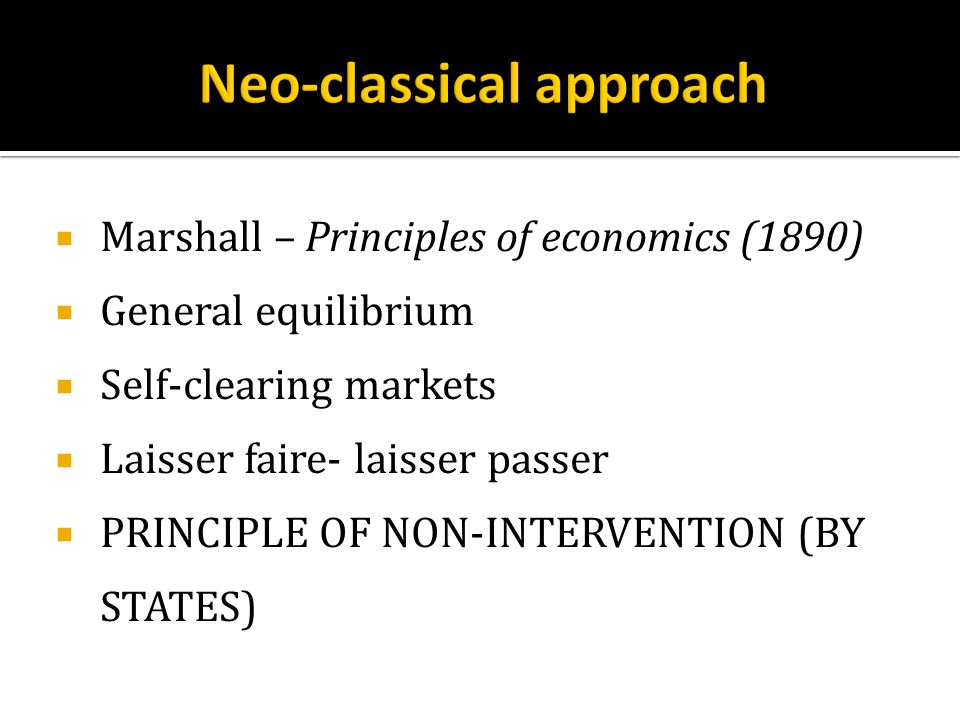  Marshall – Principles of economics (1890)  General equilibrium  Self-clearing markets  Laisser faire- laisser passer  PRINCIPLE OF NON-INTERVENTION (BY STATES)
