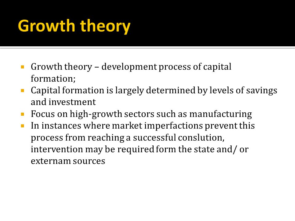  Growth theory – development process of capital formation;  Capital formation is largely determined by levels of savings and investment  Focus on high-growth sectors such as manufacturing  In instances where market imperfactions prevent this process from reaching a successful conslution, intervention may be required form the state and/ or externam sources
