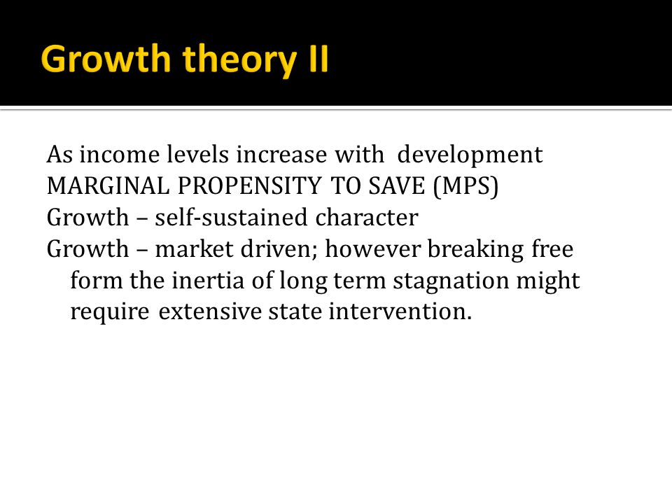 As income levels increase with development MARGINAL PROPENSITY TO SAVE (MPS) Growth – self-sustained character Growth – market driven; however breaking free form the inertia of long term stagnation might require extensive state intervention.