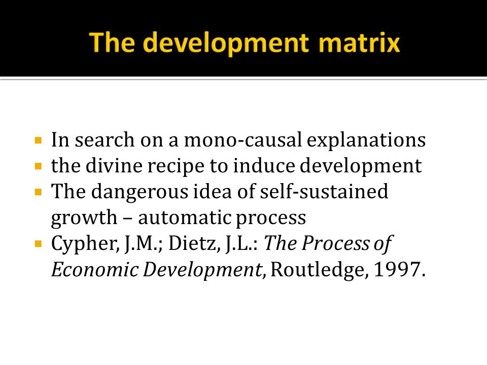  In search on a mono-causal explanations  the divine recipe to induce development  The dangerous idea of self-sustained growth – automatic process  Cypher, J.M.; Dietz, J.L.: The Process of Economic Development, Routledge, 1997.