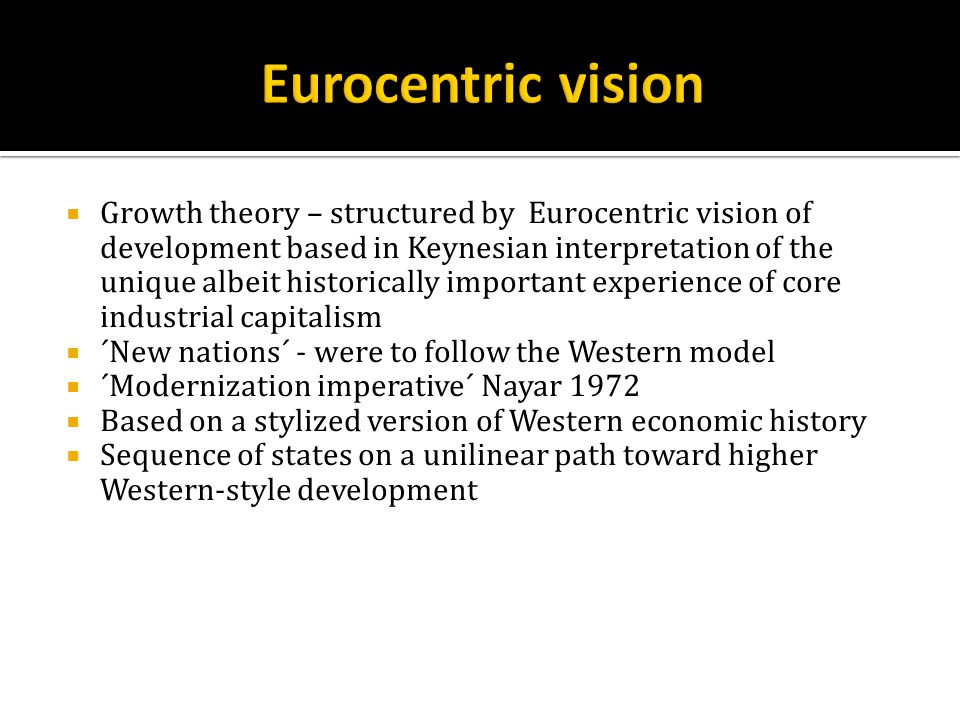  Growth theory – structured by Eurocentric vision of development based in Keynesian interpretation of the unique albeit historically important experience of core industrial capitalism  ´New nations´ - were to follow the Western model  ´Modernization imperative´ Nayar 1972  Based on a stylized version of Western economic history  Sequence of states on a unilinear path toward higher Western-style development