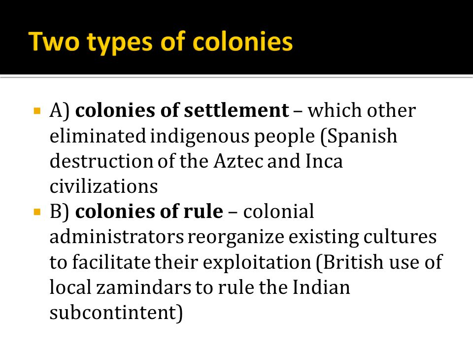  A) colonies of settlement – which other eliminated indigenous people (Spanish destruction of the Aztec and Inca civilizations  B) colonies of rule – colonial administrators reorganize existing cultures to facilitate their exploitation (British use of local zamindars to rule the Indian subcontintent)
