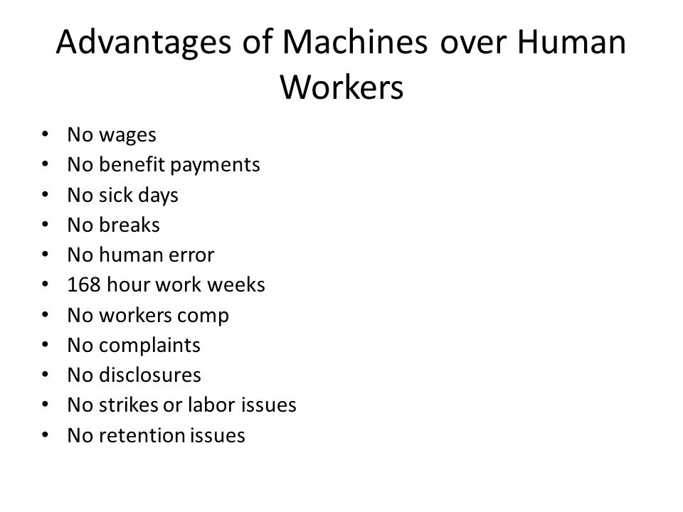Advantages of Machines over Human Workers No wages No benefit payments No sick days No breaks No human error 168 hour work weeks No workers comp No complaints No disclosures No strikes or labor issues No retention issues