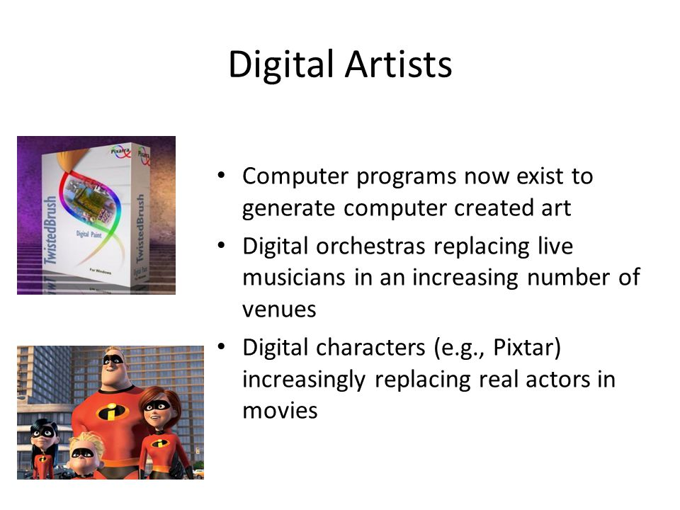 Digital Artists Computer programs now exist to generate computer created art Digital orchestras replacing live musicians in an increasing number of venues Digital characters (e.g., Pixtar) increasingly replacing real actors in movies