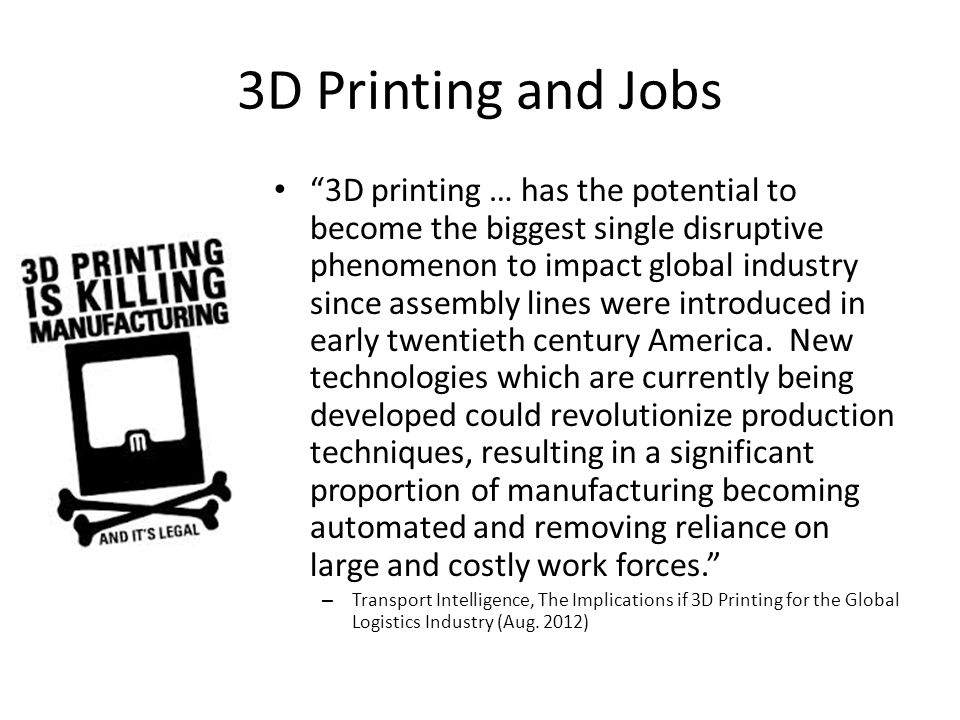 3D Printing and Jobs 3D printing … has the potential to become the biggest single disruptive phenomenon to impact global industry since assembly lines were introduced in early twentieth century America.
