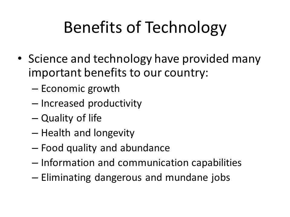Benefits of Technology Science and technology have provided many important benefits to our country: – Economic growth – Increased productivity – Quality of life – Health and longevity – Food quality and abundance – Information and communication capabilities – Eliminating dangerous and mundane jobs