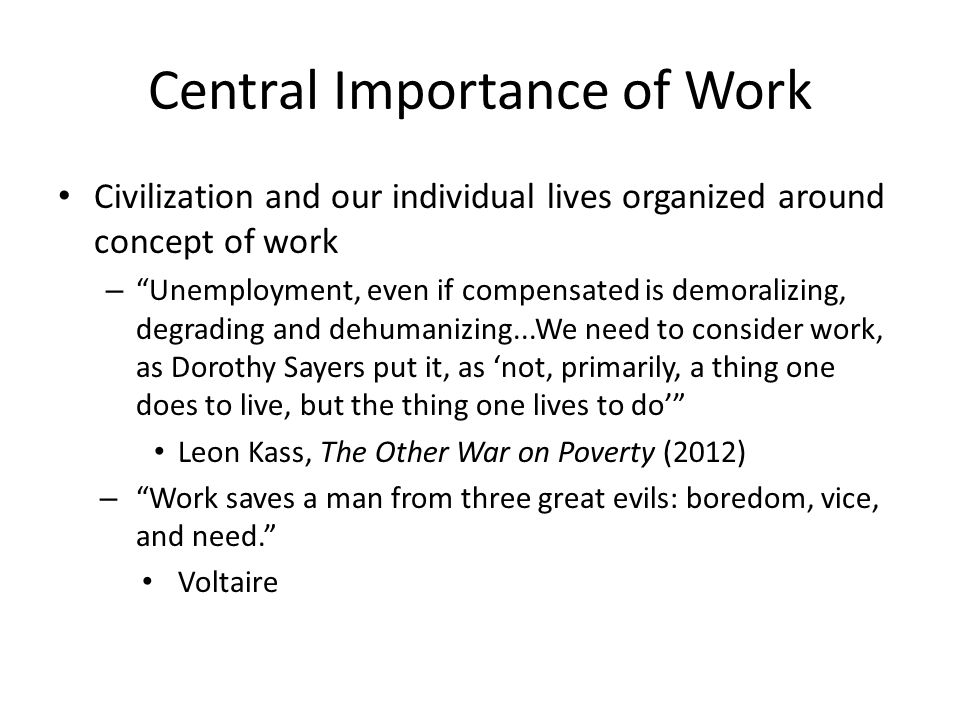 Central Importance of Work Civilization and our individual lives organized around concept of work – Unemployment, even if compensated is demoralizing, degrading and dehumanizing...We need to consider work, as Dorothy Sayers put it, as 'not, primarily, a thing one does to live, but the thing one lives to do' Leon Kass, The Other War on Poverty (2012) – Work saves a man from three great evils: boredom, vice, and need. Voltaire