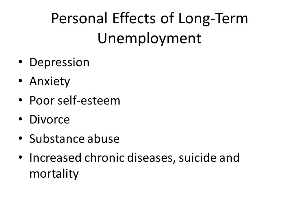Personal Effects of Long-Term Unemployment Depression Anxiety Poor self-esteem Divorce Substance abuse Increased chronic diseases, suicide and mortality