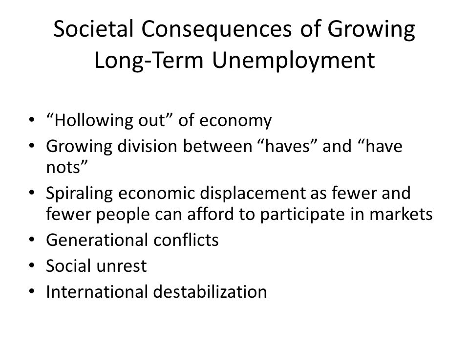 Societal Consequences of Growing Long-Term Unemployment Hollowing out of economy Growing division between haves and have nots Spiraling economic displacement as fewer and fewer people can afford to participate in markets Generational conflicts Social unrest International destabilization