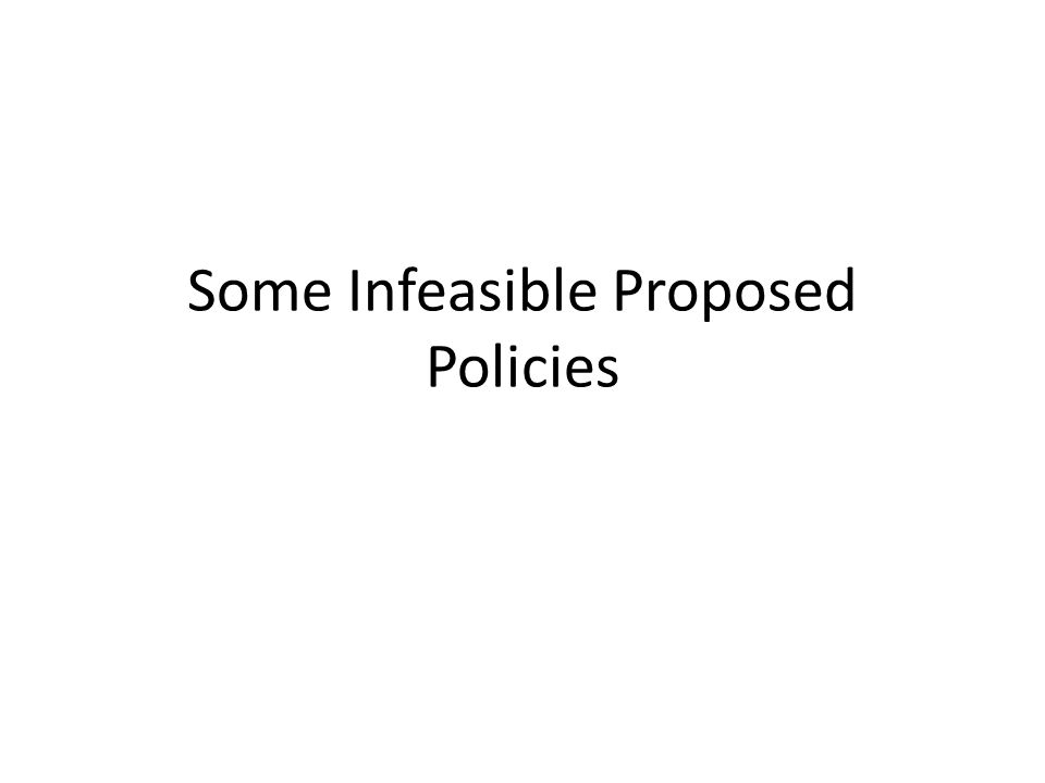 Some Infeasible Proposed Policies