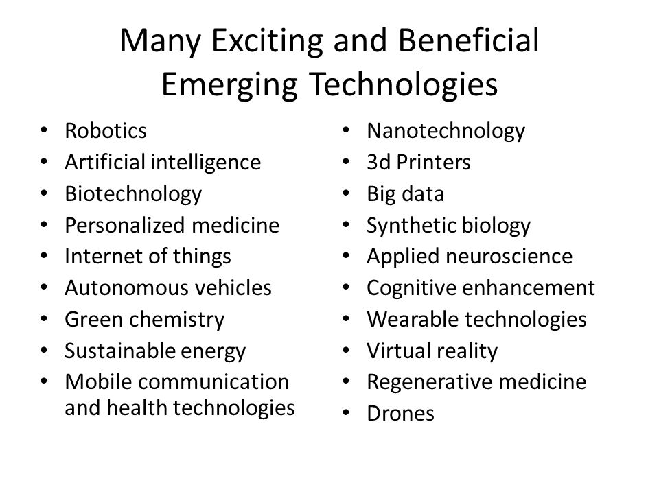 Many Exciting and Beneficial Emerging Technologies Robotics Artificial intelligence Biotechnology Personalized medicine Internet of things Autonomous vehicles Green chemistry Sustainable energy Mobile communication and health technologies Nanotechnology 3d Printers Big data Synthetic biology Applied neuroscience Cognitive enhancement Wearable technologies Virtual reality Regenerative medicine Drones