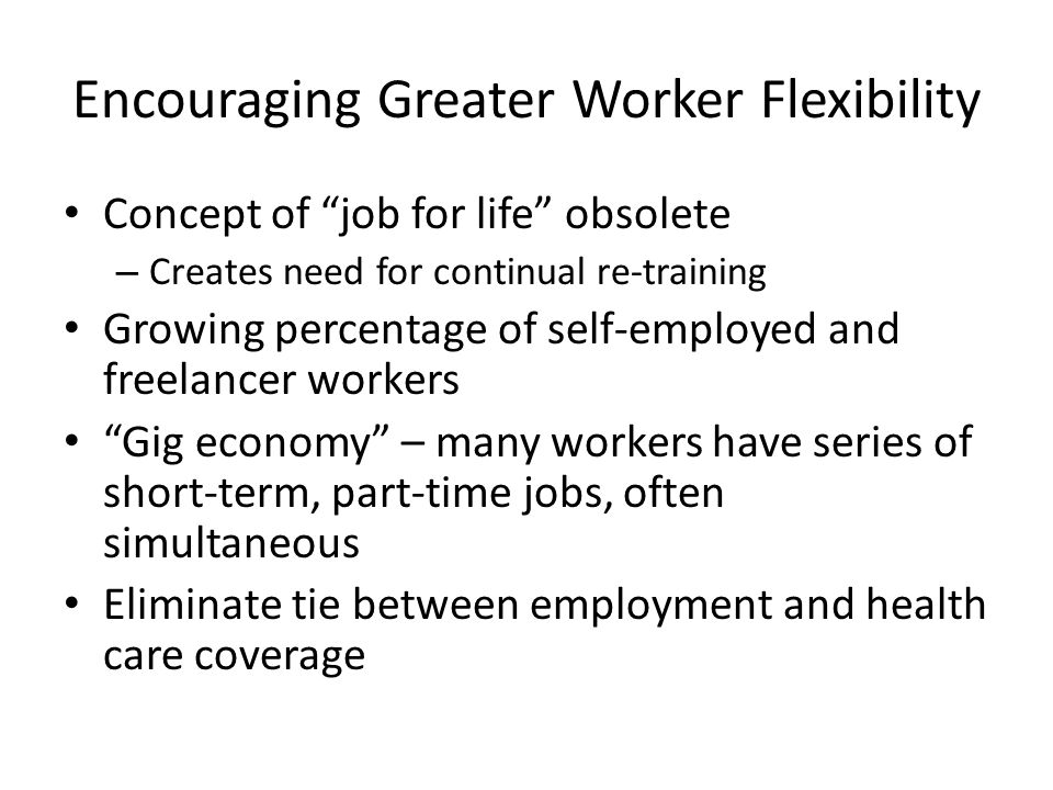 Encouraging Greater Worker Flexibility Concept of job for life obsolete – Creates need for continual re-training Growing percentage of self-employed and freelancer workers Gig economy – many workers have series of short-term, part-time jobs, often simultaneous Eliminate tie between employment and health care coverage