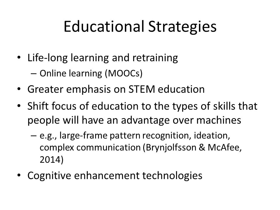 Educational Strategies Life-long learning and retraining – Online learning (MOOCs) Greater emphasis on STEM education Shift focus of education to the types of skills that people will have an advantage over machines – e.g., large-frame pattern recognition, ideation, complex communication (Brynjolfsson & McAfee, 2014) Cognitive enhancement technologies