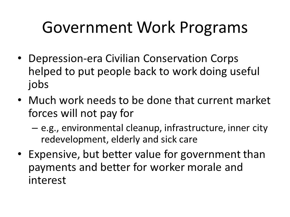 Government Work Programs Depression-era Civilian Conservation Corps helped to put people back to work doing useful jobs Much work needs to be done that current market forces will not pay for – e.g., environmental cleanup, infrastructure, inner city redevelopment, elderly and sick care Expensive, but better value for government than payments and better for worker morale and interest