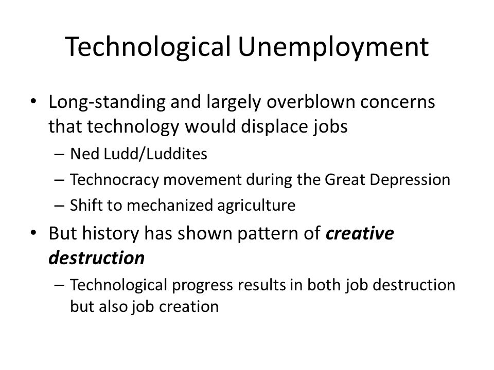 Technological Unemployment Long-standing and largely overblown concerns that technology would displace jobs – Ned Ludd/Luddites – Technocracy movement during the Great Depression – Shift to mechanized agriculture But history has shown pattern of creative destruction – Technological progress results in both job destruction but also job creation