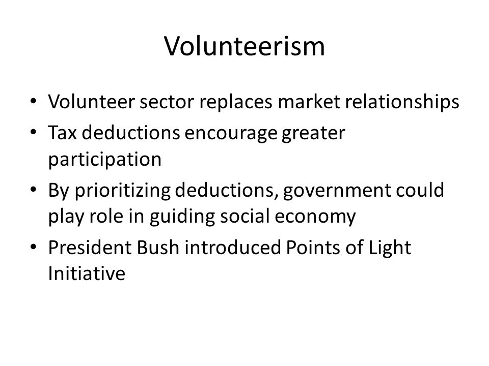 Volunteerism Volunteer sector replaces market relationships Tax deductions encourage greater participation By prioritizing deductions, government could play role in guiding social economy President Bush introduced Points of Light Initiative